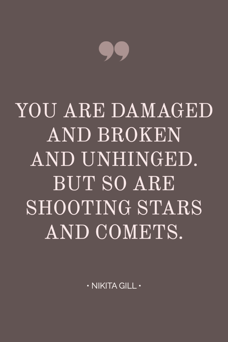 ~ Quotes About Strength In Hard Times ~ Inspiring quote from Nikita Gill: You are damaged and broken and unhinged. But so are shooting stars and comets. #quotes #inspiration #bossbabe #inspiringwords www.everythingherenow.com