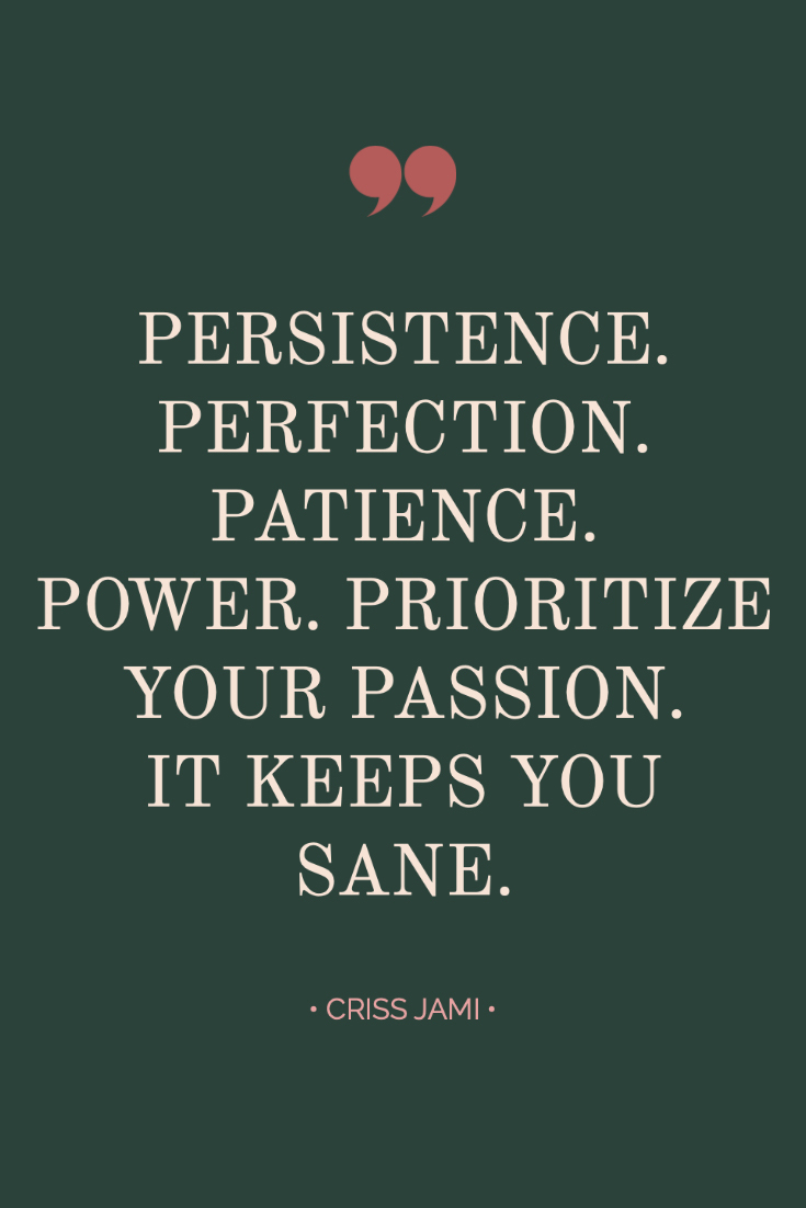 ~ Quotes About Strength In Hard Times ~ Inspiring quote from Criss Jami: Persistence. Perfection. Patience. Power. Prioritize your passion. It keeps you sane. #quotes #inspiration #bossbabe #inspiringwords www.everythingherenow.com